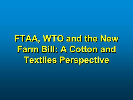 FTAA, WTO and the New Farm Bill: A Cotton and Textiles Perspective.