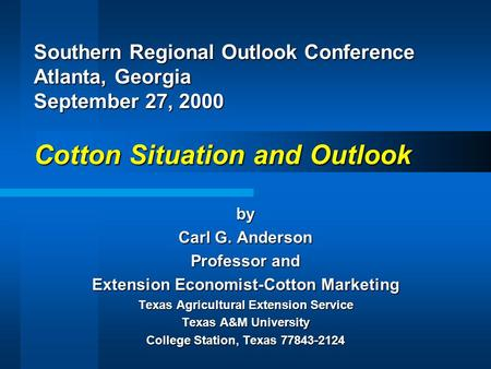 Southern Regional Outlook Conference Atlanta, Georgia September 27, 2000 Cotton Situation and Outlook by Carl G. Anderson Professor and Extension Economist-Cotton.
