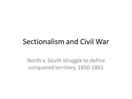 Sectionalism and Civil War North v. South struggle to define conquered territory, 1850-1861.