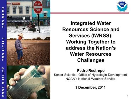 1 TOO MUCH POOR QUALITY TOO LITTLE Integrated Water Resources Science and Services (IWRSS): Working Together to address the Nation's Water Resources Challenges.