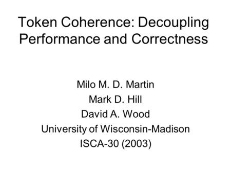 Token Coherence: Decoupling Performance and Correctness Milo M. D. Martin Mark D. Hill David A. Wood University of Wisconsin-Madison ISCA-30 (2003)