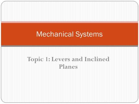 Topic 1: Levers and Inclined Planes Mechanical Systems.
