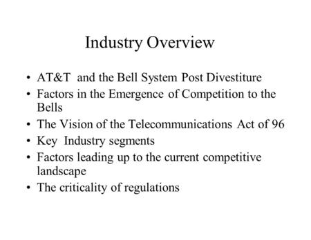 Industry Overview AT&T and the Bell System Post Divestiture Factors in the Emergence of Competition to the Bells The Vision of the Telecommunications Act.