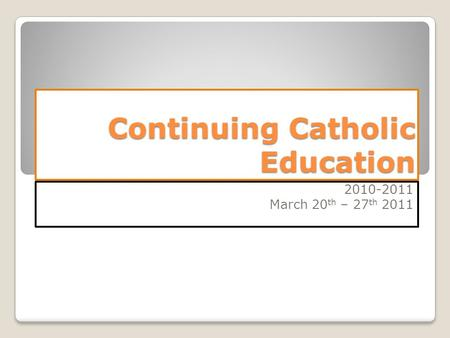 Continuing Catholic Education 2010-2011 March 20 th – 27 th 2011.