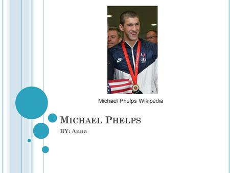 M ICHAEL P HELPS BY: Anna Michael Phelps Wikipedia.