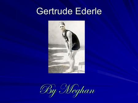 Gertrude Ederle By Meghan By Meghan Birth Gertrude Ederle was born on Oct.23 rd 1906.