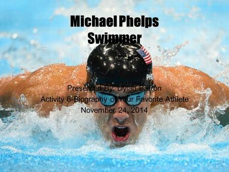 Michael Phelps Swimmer Presented By: Dylan Barron Activity 6-Biography of Your Favorite Athlete November 24, 2014.
