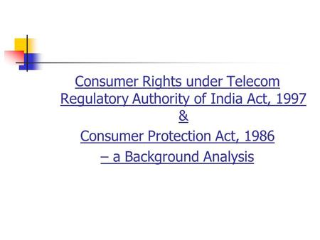 Consumer Rights under Telecom Regulatory Authority of India Act, 1997 & Consumer Protection Act, 1986 – a Background Analysis.