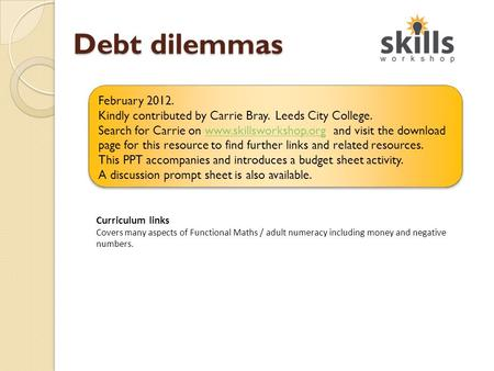 Debt dilemmas Curriculum links Covers many aspects of Functional Maths / adult numeracy including money and negative numbers. February 2012. Kindly contributed.