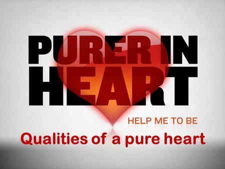 Qualities of a pure heart. In This Study What is a pure heart? (What God's word says about purity of heart) Integrity and Honesty Self-control and Patience.