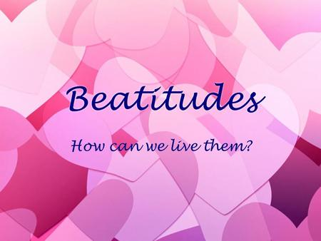 Beatitudes How can we live them?.