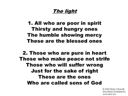 The light 1. All who are poor in spirit Thirsty and hungry ones The humble showing mercy These are the blessed ones 2. Those who are pure in heart Those.