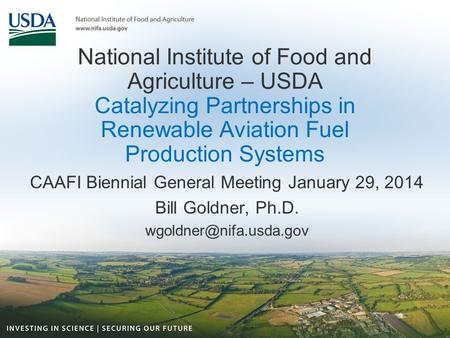 National Institute of Food and Agriculture – USDA Catalyzing Partnerships in Renewable Aviation Fuel Production Systems CAAFI Biennial General Meeting.