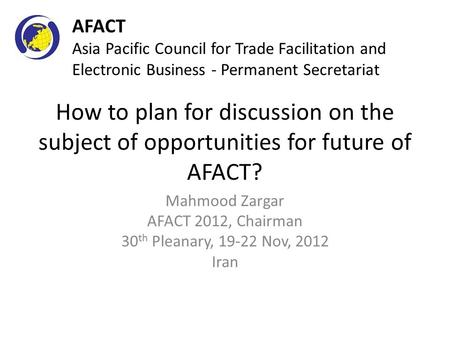 How to plan for discussion on the subject of opportunities for future of AFACT? Mahmood Zargar AFACT 2012, Chairman 30 th Pleanary, 19-22 Nov, 2012 Iran.