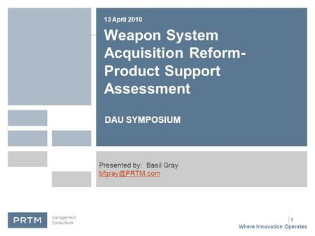 | 1 Weapon System Acquisition Reform- Product Support Assessment DAU SYMPOSIUM 13 April 2010 Presented by: Basil Gray Where Innovation.