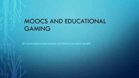 MOOCS AND EDUCATIONAL GAMING BY JOHN BERGLUND DANIEL BOTTEHSAZAN SEAN BRADY.