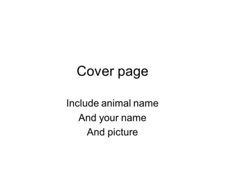 Cover page Include animal name And your name And picture.