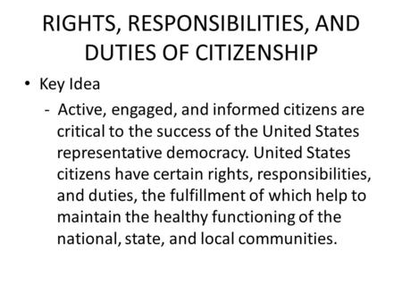 RIGHTS, RESPONSIBILITIES, AND DUTIES OF CITIZENSHIP Key Idea - Active, engaged, and informed citizens are critical to the success of the United States.