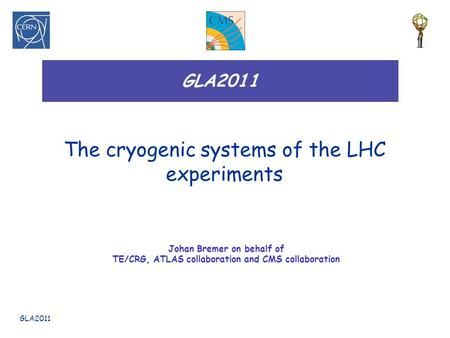 GLA2011 The cryogenic systems of the LHC experiments Johan Bremer on behalf of TE/CRG, ATLAS collaboration and CMS collaboration.