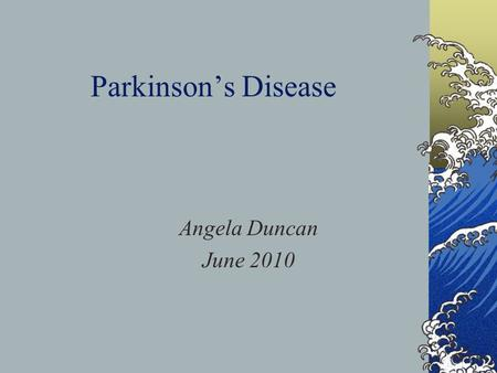 Parkinson's Disease Angela Duncan June 2010. Why I Chose This Subject Common neurodegenerative disorder 120-230/100 000 in Scotland Expected increase.
