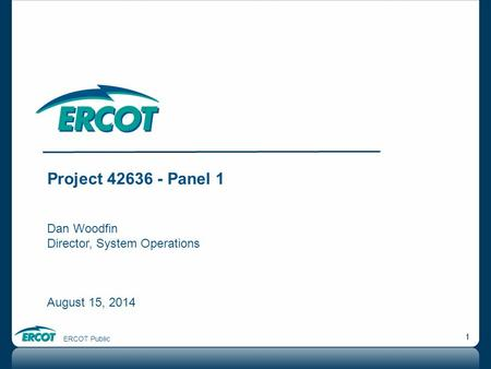 ERCOT Public 1 Project 42636 - Panel 1 Dan Woodfin Director, System Operations August 15, 2014.