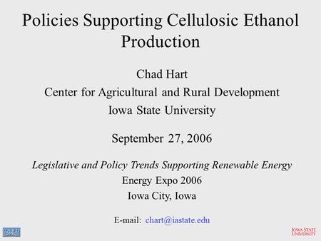 Policies Supporting Cellulosic Ethanol Production Chad Hart Center for Agricultural and Rural Development Iowa State University September 27, 2006 Legislative.