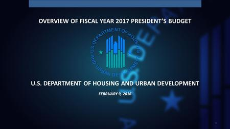 U.S. DEPARTMENT OF HOUSING AND URBAN DEVELOPMENT 1 FEBRUARY 9, 2016 OVERVIEW OF FISCAL YEAR 2017 PRESIDENT'S BUDGET.