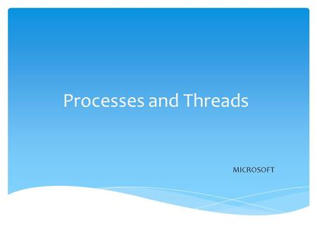 Processes and Threads MICROSOFT.  Process  Process Model  Process Creation  Process Termination  Process States  Implementation of Processes  Thread.