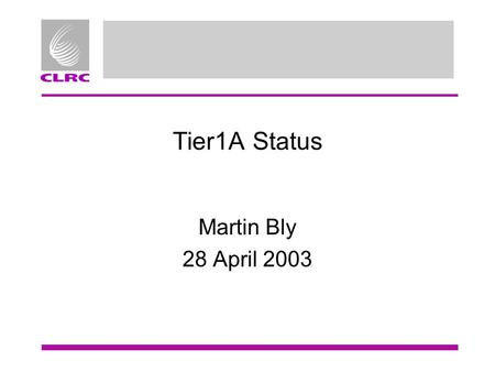 Tier1A Status Martin Bly 28 April 2003. CPU Farm Older hardware: –108 dual processors (450, 600 and 1GHz) –156 dual processor 1400MHz PIII Recent delivery: