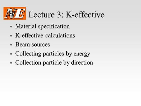 Lecture 3: K-effective  Material specification  K-effective calculations  Beam sources  Collecting particles by energy  Collection particle by direction.