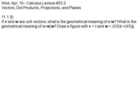 Wed. Apr. 15– Calculus Lecture #23.2 Vectors, Dot Products, Projections, and Planes 11.1.9) If v and w are unit vectors, what is the geometrical meaning.