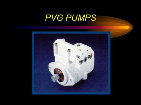 PVG PUMPS. PVG Pumps Currently 5 Displacements – 048 ml/rev (2.93 in ³) – 065 ml/rev (3.94 in³) – 075 ml/rev (4.60 in ³ ) – 100 ml/rev (6.00 in ³ ) –