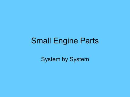 Small Engine Parts System by System. Engine Systems Mechanical Ignition Fuel & Air Delivery Lubrication Exhaust Electrical… Charging, Starting, Lighting.