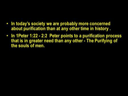 In today's society we are probably more concerned about purification than at any other time in history. In 1Peter 1:22 - 2:2 Peter points to a purification.