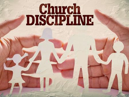 What is church discipline? Instructive: teaching [training], exhorting, warning, correcting (Eph 4:11-16, 2 Tim 4:2). Punitive: identifying, withdrawing,