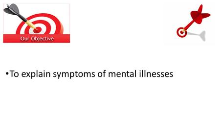 To explain symptoms of mental illnesses. Speak to the person next to you. Give me 3 symptoms for a mental illness.
