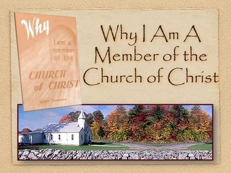 Why I Am A Member of the Church of Christ. 2 I am a member of the church of Christ, ( i.e. the body of Christ ), because the Lord added me to it when.