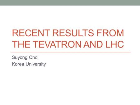 RECENT RESULTS FROM THE TEVATRON AND LHC Suyong Choi Korea University.