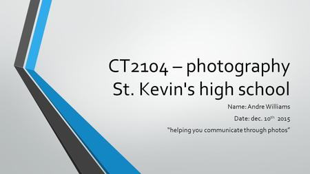 "CT2104 – photography St. Kevin's high school Name: Andre Williams Date: dec. 10 th 2015 ""helping you communicate through photos"""