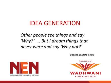 Other people see things and say 'Why?' …. But I dream things that never were and say 'Why not?' George Bernard Shaw IDEA GENERATION.