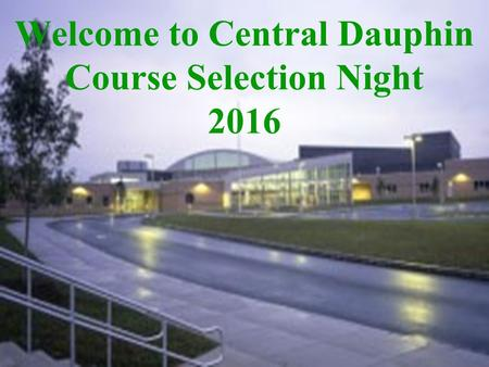 Welcome to Central Dauphin Course Selection Night 2016.