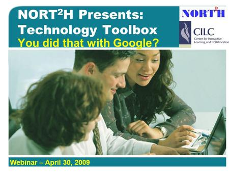 NORT 2 H Presents: Technology Toolbox You did that with Google? Webinar – April 30, 2009.
