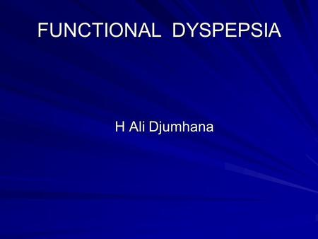 FUNCTIONAL DYSPEPSIA H Ali Djumhana. DEFINITION Dyspepsia refers to pain or discomfort centered in the upper abdomen.