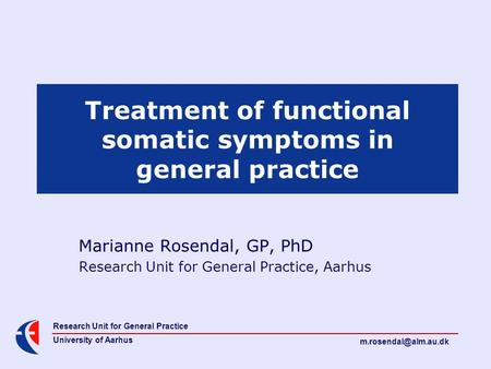 Research Unit for General Practice University of Aarhus Treatment of functional somatic symptoms in general practice Marianne Rosendal,