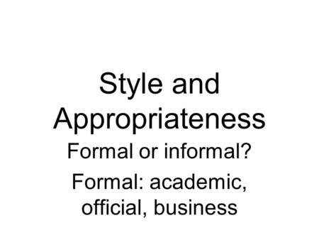 Style and Appropriateness Formal or informal? Formal: academic, official, business.
