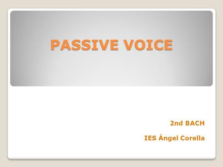 PASSIVE VOICE 2nd BACH IES Ángel Corella. FORM OF THE PASSIVE VOICE PASSIVE VERB: SUBJECT + BE + PAST PARTICIPLE ( 3rd column Irregular Verbs/ -ed regular.