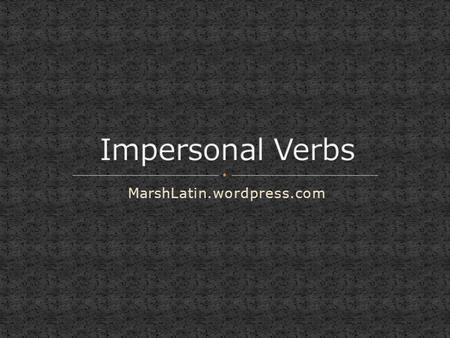 MarshLatin.wordpress.com. A special class of verbs consists of verbs used only impersonally, These on have three forms: the Third Person Singular the.