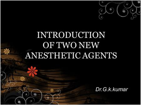 INTRODUCTION OF TWO NEW ANESTHETIC AGENTS Dr.G.k.kumar.