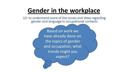 Gender in the workplace LO: to understand some of the issues and ideas regarding gender and language in occupational contexts Based on work we have already.
