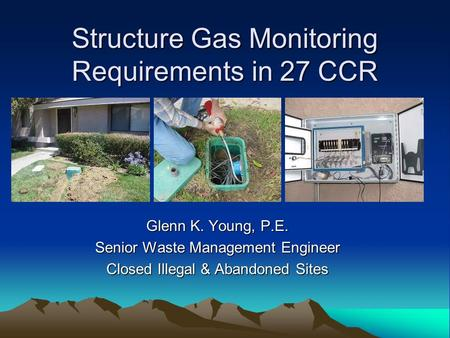 Structure Gas Monitoring Requirements in 27 CCR Glenn K. Young, P.E. Senior Waste Management Engineer Closed Illegal & Abandoned Sites.